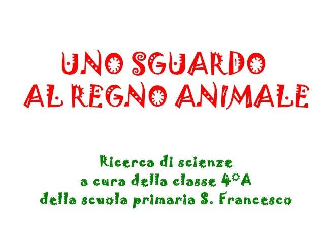 UNO SGUARDOAL REGNO ANIMALERicerca di scienzea cura della classe 4°Adella scuola primaria S. Francesco