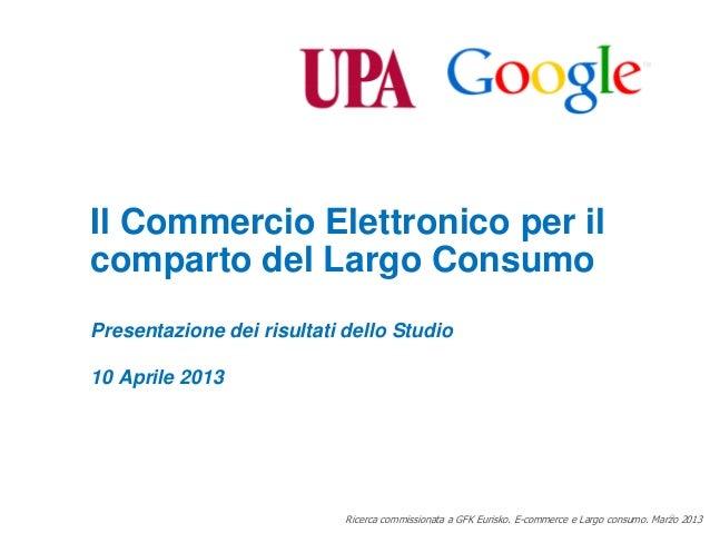 Il Commercio Elettronico per ilcomparto del Largo ConsumoPresentazione dei risultati dello Studio10 Aprile 2013           ...