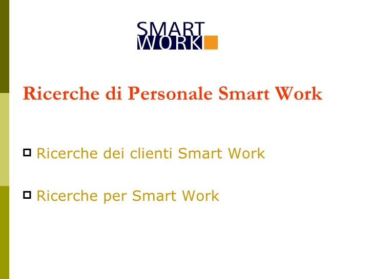 Ricerche di Personale Smart Work <ul><li>Ricerche dei clienti Smart Work </li></ul><ul><li>Ricerche per Smart Work </li></ul>