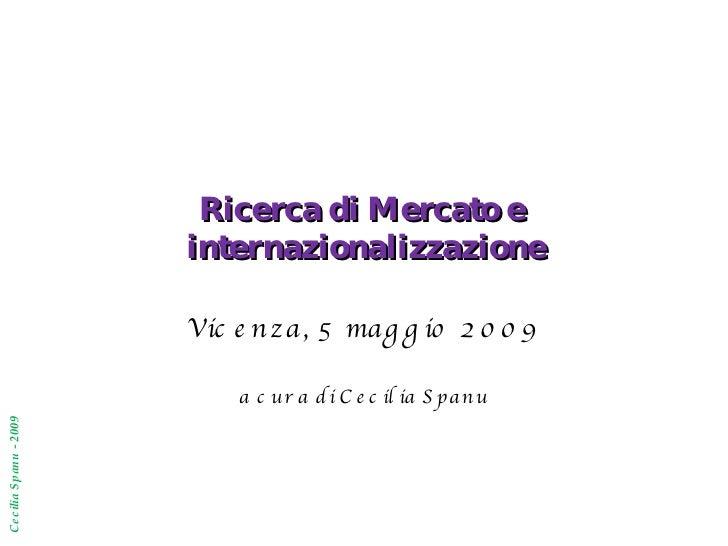 Ricerca di Mercato e  internazionalizzazione Vicenza, 5 maggio 2009 a cura di Cecilia Spanu