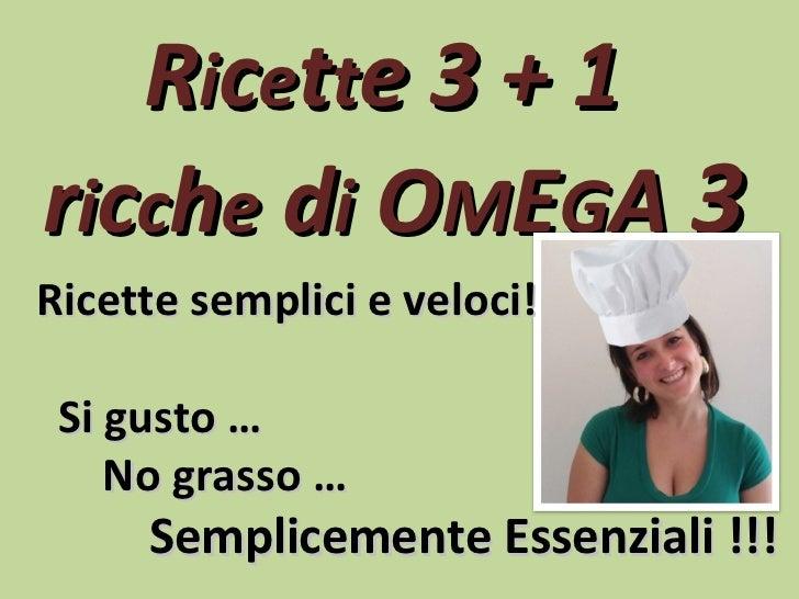 Ricette 3 + 1ricche di OMEGA 3Ricette semplici e veloci! Si gusto …    No grasso …     Semplicemente Essenziali !!!