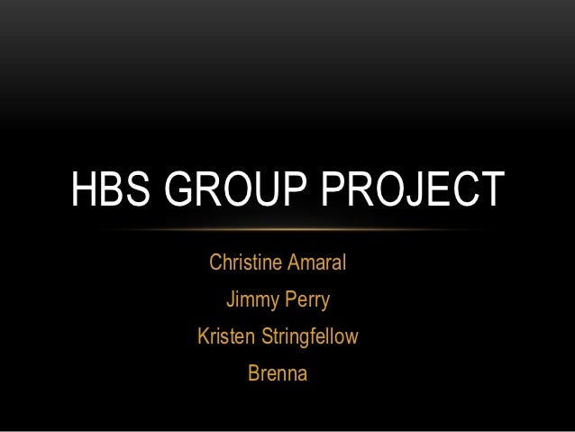 HBS GROUP PROJECT     Christine Amaral       Jimmy Perry    Kristen Stringfellow          Brenna
