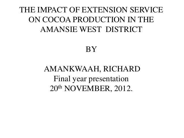 THE IMPACT OF EXTENSION SERVICE  ON COCOA PRODUCTION IN THE     AMANSIE WEST DISTRICT               BY     AMANKWAAH, RICH...