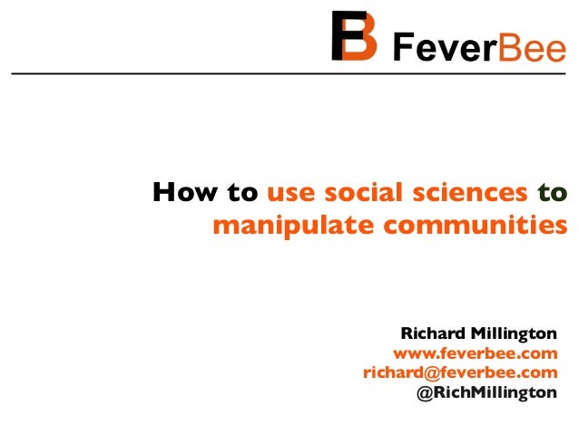 How to use social sciences to manipulate communities Richard Millington www.feverbee.com richard@feverbee.com @RichMilling...