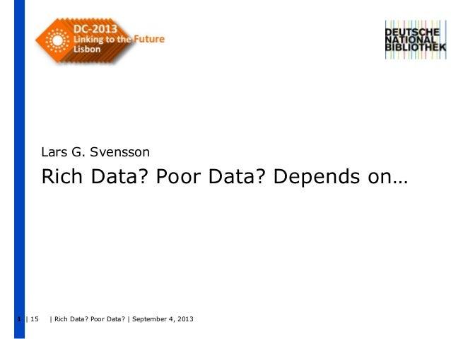| 15 | Rich Data? Poor Data? | September 4, 20131 Rich Data? Poor Data? Depends on… Lars G. Svensson