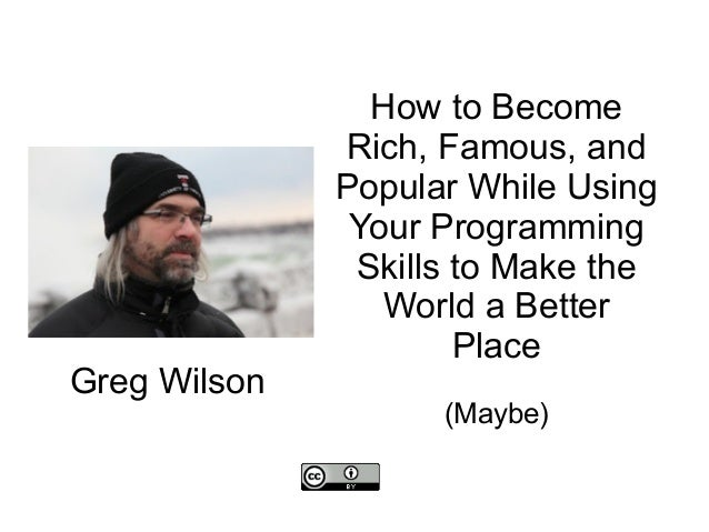 How to Become Rich, Famous, and Popular While Using Your Programming Skills to Make the World a Better Place (Maybe) Greg ...