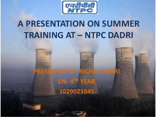 A PRESENTATION ON SUMMER TRAINING AT – NTPC DADRI PRESENTED BY- RICHA KHATRI EN- 4TH YEAR 1029021045