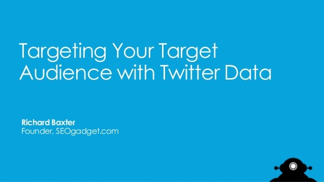 Targeting Your Target Audience with Twitter Data Richard Baxter Founder, SEOgadget.com