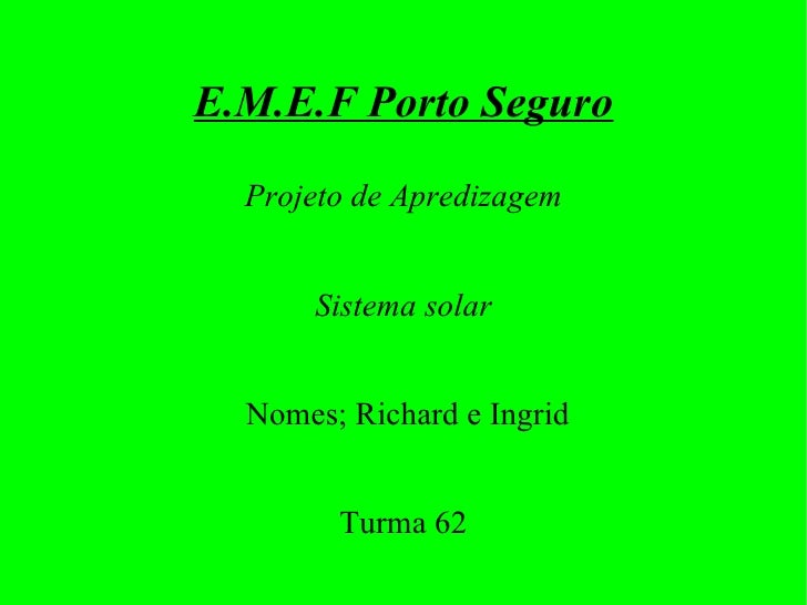 E.M.E.F Porto Seguro <ul><ul><li>Projeto de Apredizagem </li></ul></ul><ul><ul><li>Sistema solar </li></ul></ul><ul><ul><l...