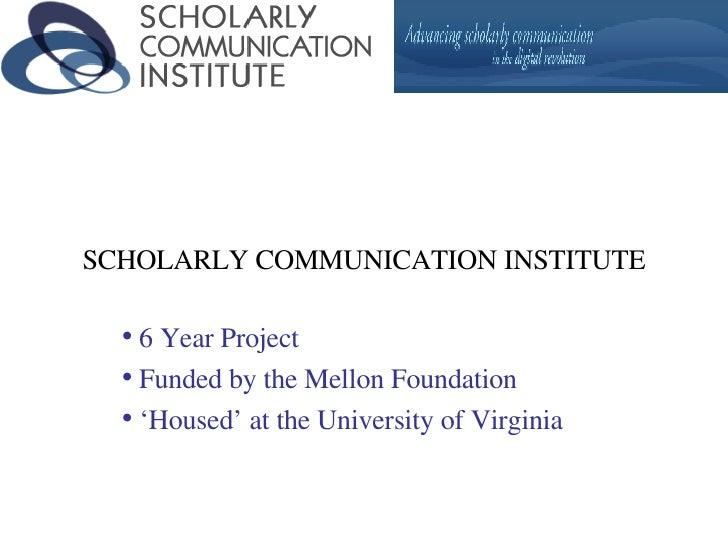 SCHOLARLY COMMUNICATION INSTITUTE <ul><li>6 Year Project </li></ul><ul><li>Funded by the Mellon Foundation </li></ul><ul><...