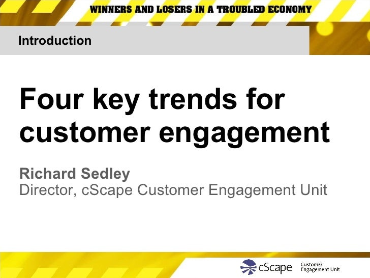Introduction Four key trends for customer engagement Richard Sedley Director, cScape Customer Engagement Unit