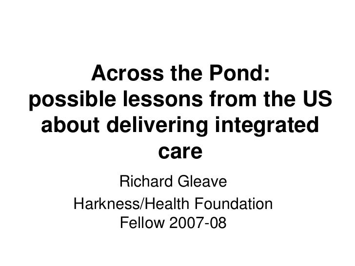 Across the Pond:possible lessons from the US about delivering integrated            care         Richard Gleave    Harknes...