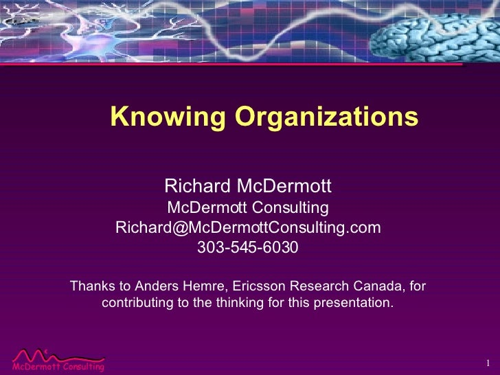 Knowing Organizations Richard McDermott McDermott Consulting [email_address] 303-545-6030 Thanks to Anders Hemre, Ericsson...
