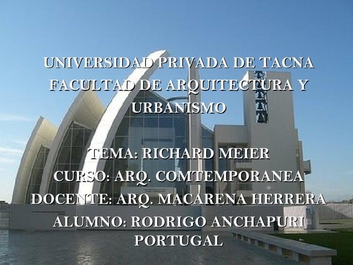 UNIVERSIDAD PRIVADA DE TACNA FACULTAD DE ARQUITECTURA Y URBANISMO TEMA: RICHARD MEIER CURSO: ARQ. COMTEMPORANEA DOCENTE: A...