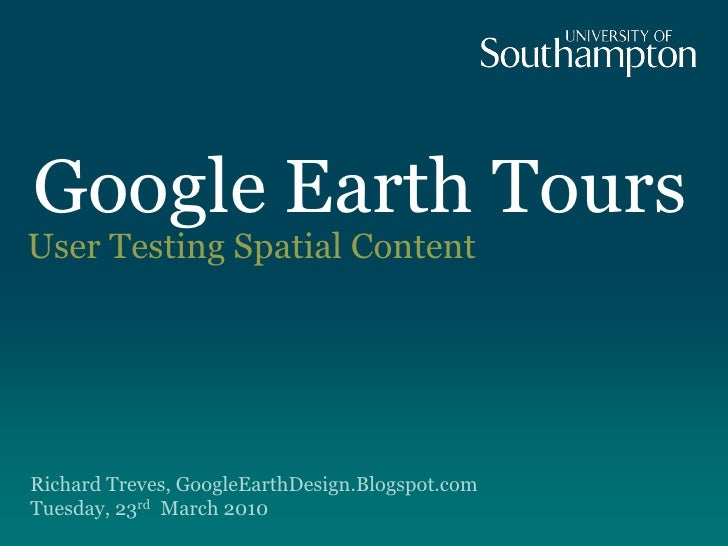 Google Earth Tours User Testing Spatial Content     Richard Treves, GoogleEarthDesign.Blogspot.com Tuesday, 23rd March 2010