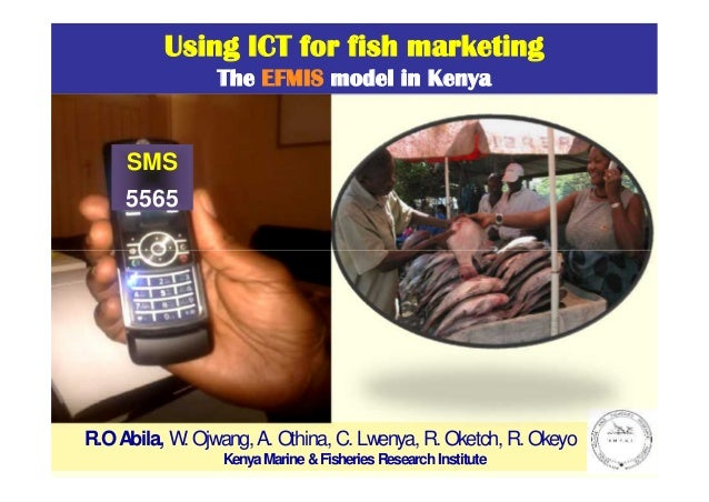 Using ICT for fish marketing The EFMIS model in Kenya  SMS 5565  R.O Abila, W. Ojwang, A. Othina, C. Lwenya, R. Oketch, R....