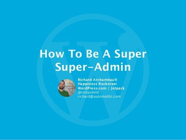 How To Be A Super  Super-Admin Richard Archambault Happiness Rocketeer WordPress.com / Jetpack  @richardmtl richard@automa...