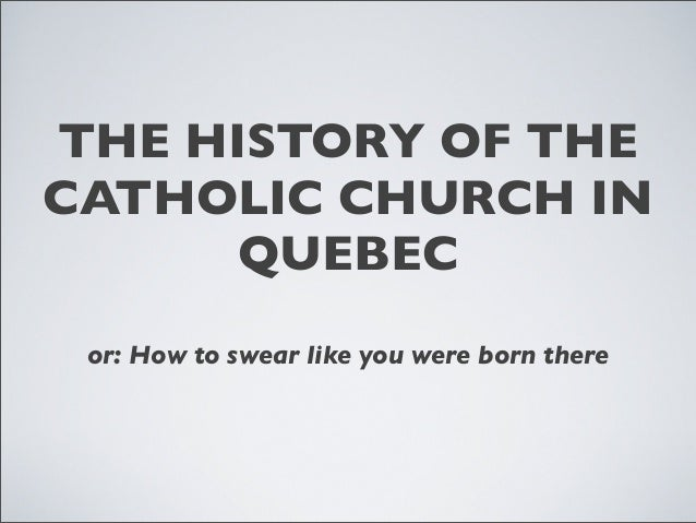 THE HISTORY OF THE CATHOLIC CHURCH IN QUEBEC or: How to swear like you were born there
