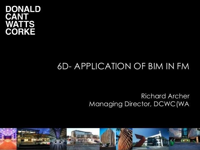 6D- APPLICATION OF BIM IN FM Richard Archer Managing Director, DCWC(WA