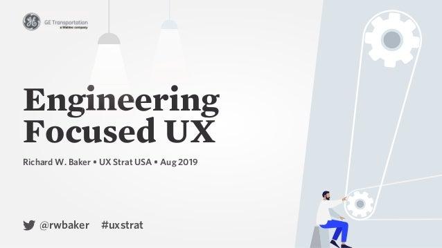 Engineering Focused UX Engineering Richard W. Baker • UX Strat USA • Aug 2019 @rwbaker #uxstrat