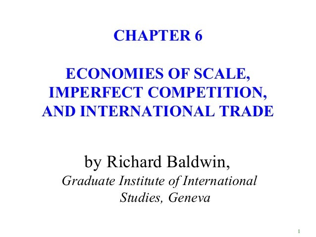 CHAPTER 6   ECONOMIES OF SCALE, IMPERFECT COMPETITION,AND INTERNATIONAL TRADE     by Richard Baldwin, Graduate Institute o...