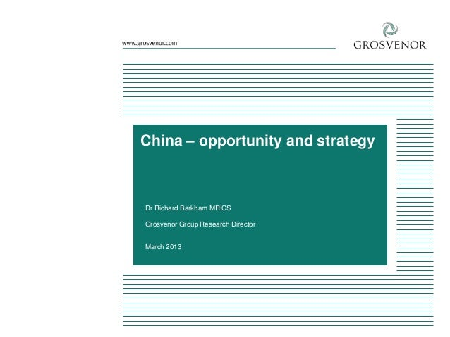 China – opportunity and strategy  Dr Richard Barkham MRICS Grosvenor Group Research Director March 2013