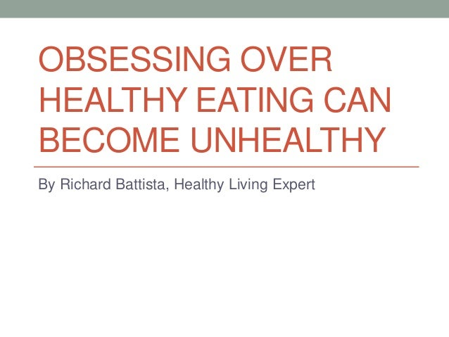 OBSESSING OVER HEALTHY EATING CAN BECOME UNHEALTHY By Richard Battista, Healthy Living Expert
