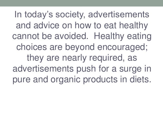 In today's society, advertisements and advice on how to eat healthy cannot be avoided. Healthy eating choices are beyond e...