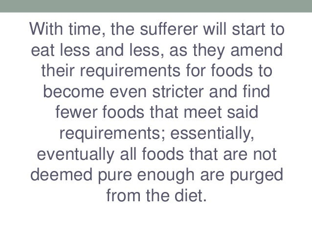 With time, the sufferer will start to eat less and less, as they amend their requirements for foods to become even stricte...