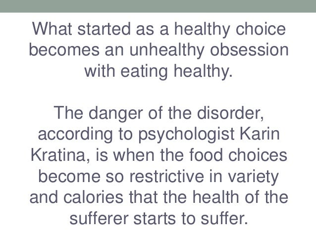 What started as a healthy choice becomes an unhealthy obsession with eating healthy. The danger of the disorder, according...