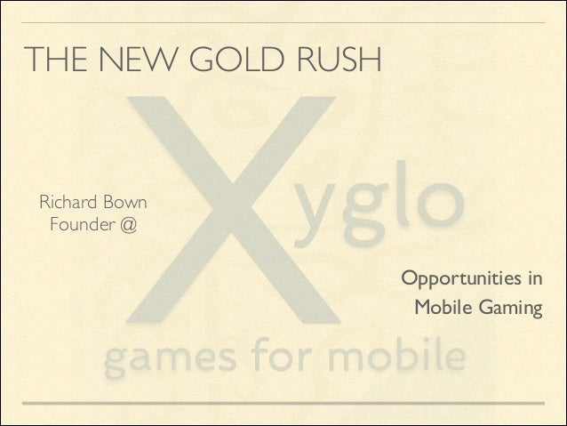 THE NEW GOLD RUSH  Richard Bown	  Founder @  Opportunities in	  Mobile Gaming