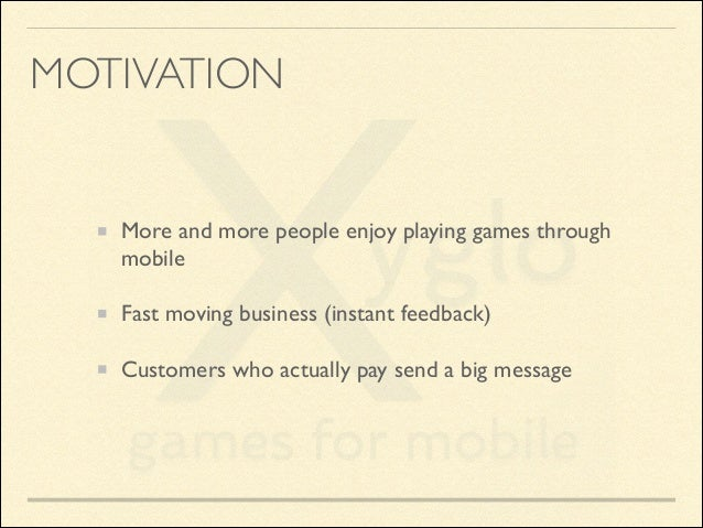 MOTIVATION  More and more people enjoy playing games through mobile  Fast moving business (instant feedback)  Customers ...
