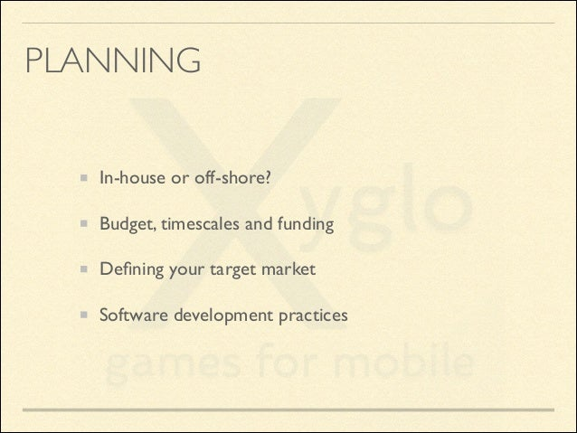 PLANNING In-house or off-shore?  Budget, timescales and funding  Defining your target market  Software development pract...
