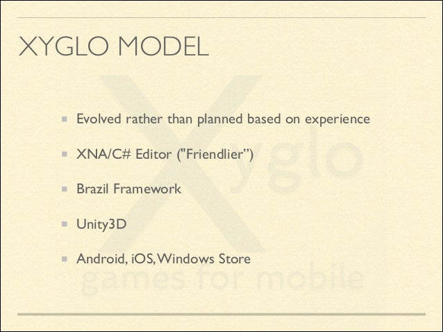 """XYGLO MODEL Evolved rather than planned based on experience  XNA/C# Editor (""""Friendlier"""")  Brazil Framework  Unity3D  ..."""