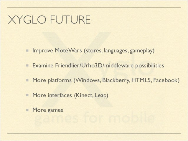XYGLO FUTURE Improve MoteWars (stores, languages, gameplay)  Examine Friendlier/Urho3D/middleware possibilities  More pl...