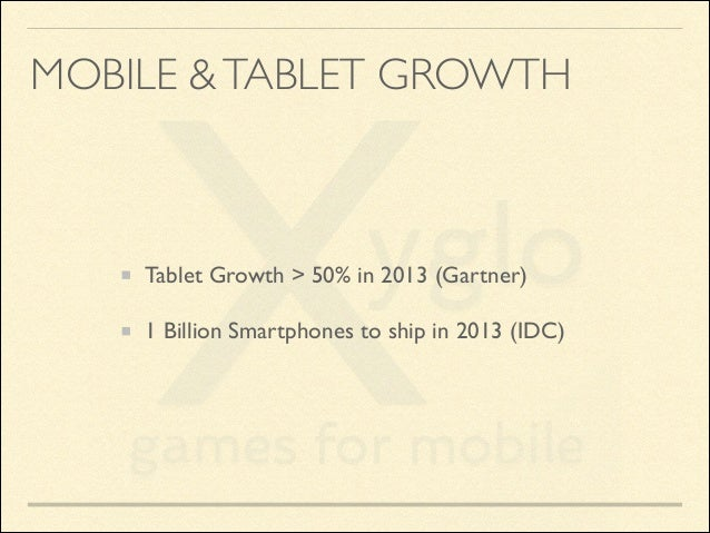 MOBILE & TABLET GROWTH  Tablet Growth > 50% in 2013 (Gartner)  1 Billion Smartphones to ship in 2013 (IDC)