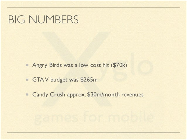 BIG NUMBERS  Angry Birds was a low cost hit ($70k)  GTA V budget was $265m  Candy Crush approx. $30m/month revenues