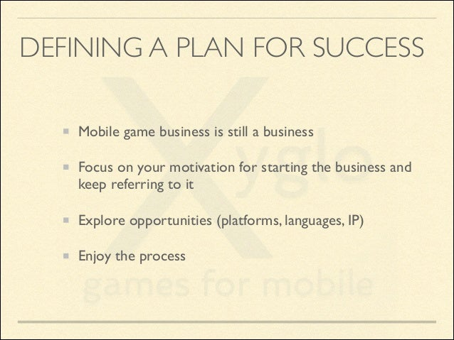DEFINING A PLAN FOR SUCCESS Mobile game business is still a business  Focus on your motivation for starting the business ...