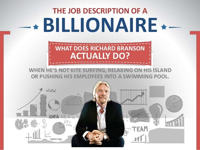 THE JOB DESCRIPTION OF A BILLIONAIRE WHAT DOES RICHARD BRANSON ACTUALLY DO? WHEN HE'S NOT KITE SURFING, RELAXING ON HIS IS...