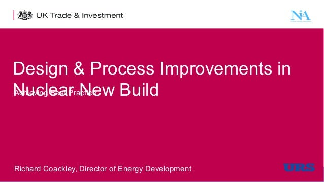Design & Process Improvements in Achieving Best Practice Nuclear New Build  Richard Coackley, Director of Energy Developme...