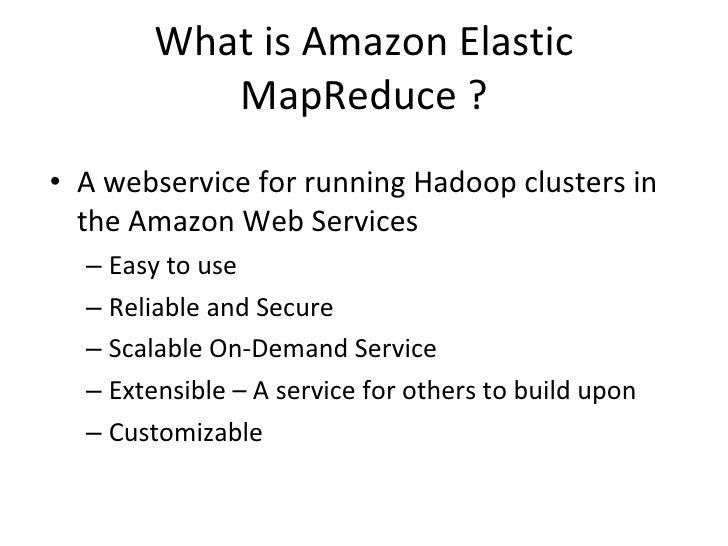 What is Amazon Elastic MapReduce ? <ul><li>A webservice for running Hadoop clusters in the Amazon Web Services </li></ul><...