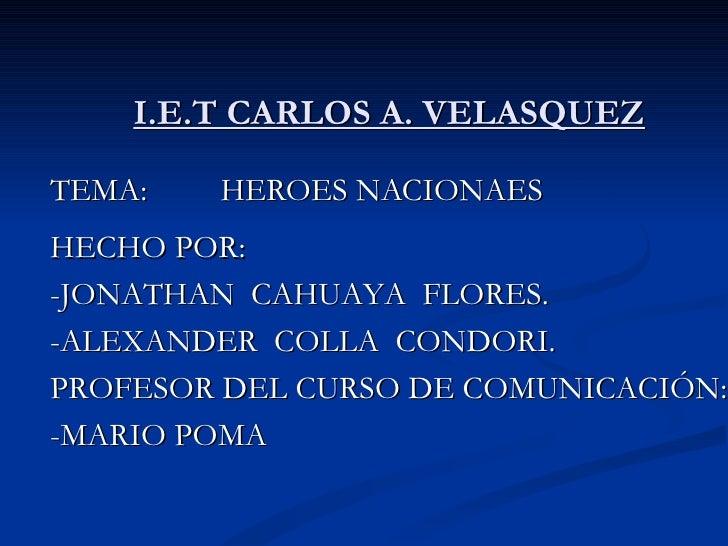 I.E.T CARLOS A. VELASQUEZ TEMA:  HEROES NACIONAES HECHO POR: -JONATHAN  CAHUAYA  FLORES. -ALEXANDER  COLLA  CONDORI. PROFE...