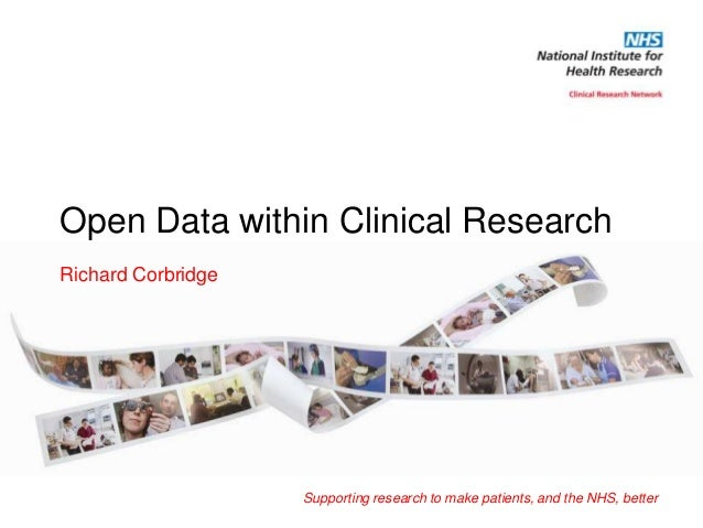Open Data within Clinical ResearchRichard Corbridge                    Supporting research to make patients, and the NHS, ...