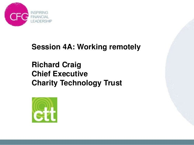 Session 4A: Working remotelyRichard CraigChief ExecutiveCharity Technology Trust