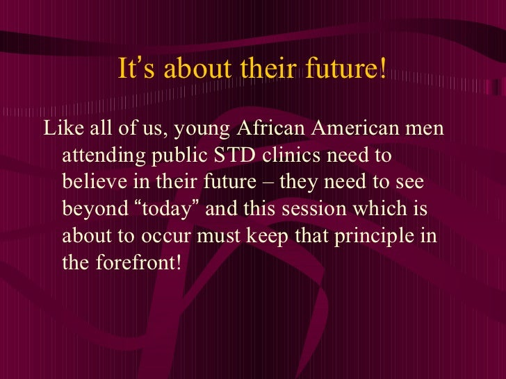 It ' s about their future! <ul><li>Like all of us, young African American men attending public STD clinics need to believe...