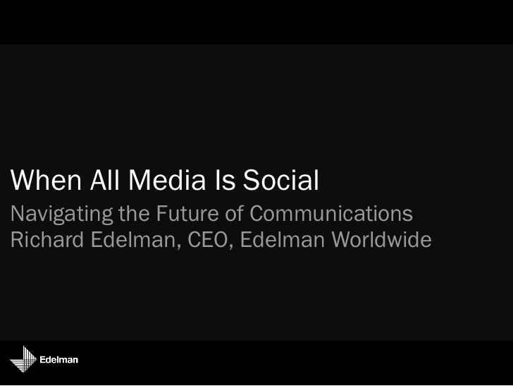 When All Media Is SocialNavigating the Future of CommunicationsRichard Edelman, CEO, Edelman Worldwide