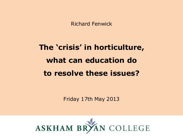 The 'crisis' in horticulture,what can education doto resolve these issues?Friday 17th May 2013Richard Fenwick