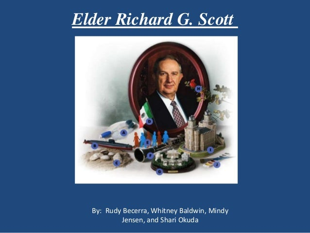 Elder Richard G. Scott  By: Rudy Becerra, Whitney Baldwin, Mindy          Jensen, and Shari Okuda