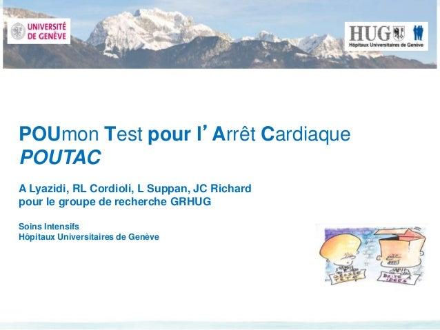 POUmon Test pour l'Arrêt Cardiaque  POUTAC  A Lyazidi, RL Cordioli, L Suppan, JC Richard  pour le groupe de recherche GRHU...