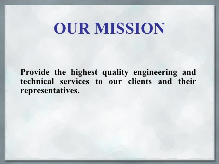 OUR MISSION <ul><li>Provide the highest quality engineering and technical services to our clients and their representative...